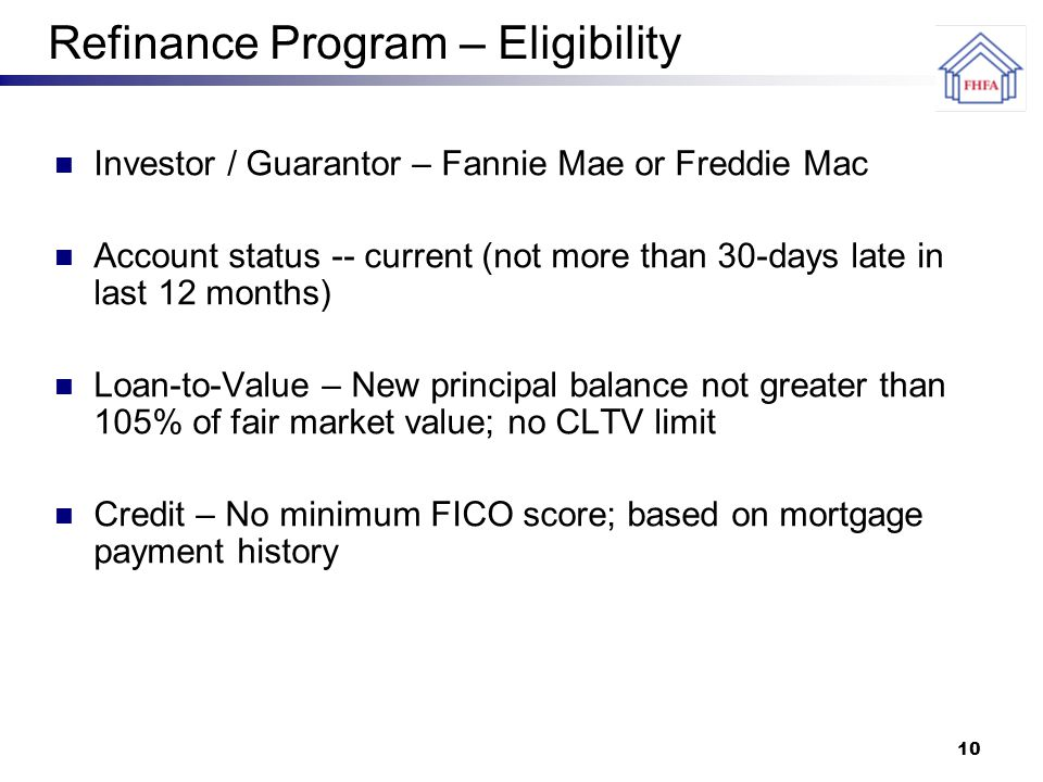 10 Refinance Program – Eligibility Investor / Guarantor – Fannie Mae or Freddie Mac Account status -- current (not more than 30-days late in last 12 months) Loan-to-Value – New principal balance not greater than 105% of fair market value; no CLTV limit Credit – No minimum FICO score; based on mortgage payment history