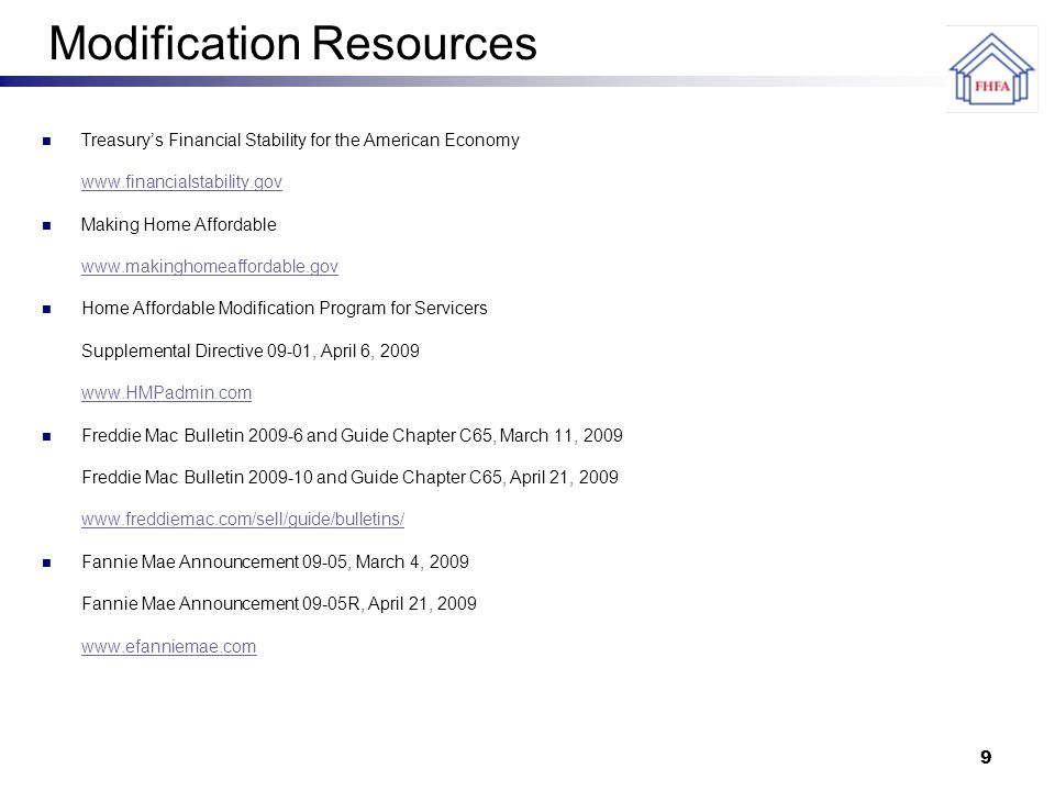 9 Modification Resources Treasury's Financial Stability for the American Economy www.financialstability.gov Making Home Affordable www.makinghomeaffordable.gov Home Affordable Modification Program for Servicers Supplemental Directive 09-01, April 6, 2009 www.HMPadmin.com Freddie Mac Bulletin 2009-6 and Guide Chapter C65, March 11, 2009 Freddie Mac Bulletin 2009-10 and Guide Chapter C65, April 21, 2009 www.freddiemac.com/sell/guide/bulletins/ Fannie Mae Announcement 09-05, March 4, 2009 Fannie Mae Announcement 09-05R, April 21, 2009 www.efanniemae.com