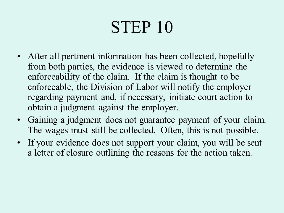 STEP 10 After all pertinent information has been collected, hopefully from both parties, the evidence is viewed to determine the enforceability of the