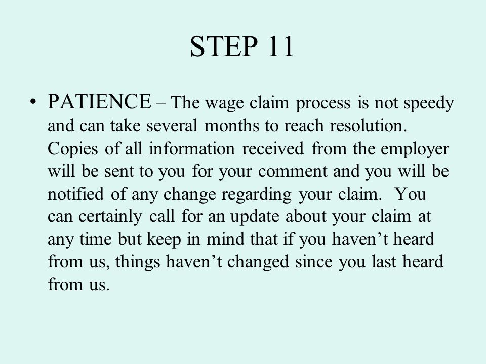 STEP 11 PATIENCE – The wage claim process is not speedy and can take several months to reach resolution. Copies of all information received from the e