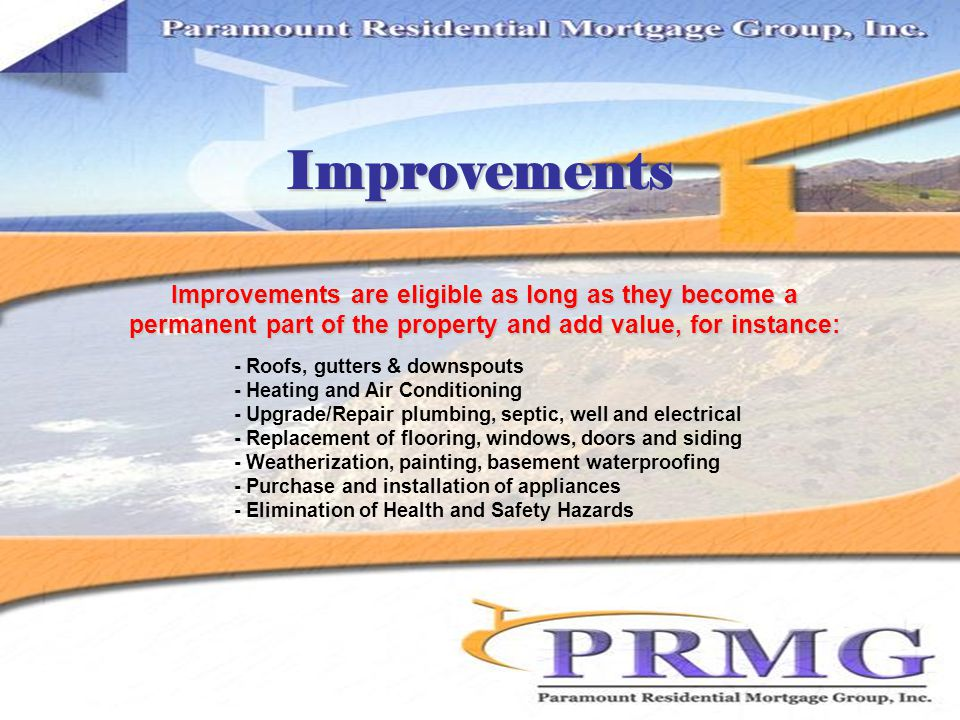 Improvements Improvements are eligible as long as they become a permanent part of the property and add value, for instance: - Roofs, gutters & downspouts - Heating and Air Conditioning - Upgrade/Repair plumbing, septic, well and electrical - Replacement of flooring, windows, doors and siding - Weatherization, painting, basement waterproofing - Purchase and installation of appliances - Elimination of Health and Safety Hazards