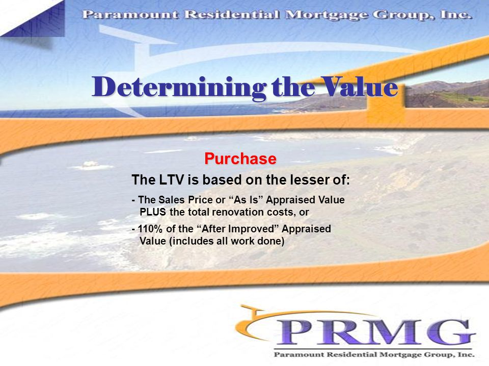 Determining the Value The LTV is based on the lesser of: - The Sales Price or As Is Appraised Value PLUS the total renovation costs, or - 110% of the After Improved Appraised Value (includes all work done) Purchase
