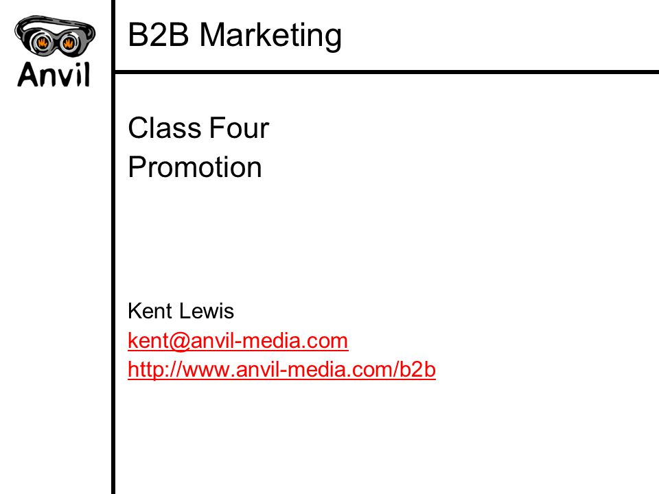 B2B Marketing Class Four Promotion Kent Lewis kent@anvil-media.com http://www.anvil-media.comhttp://www.anvil-media.com/b2b