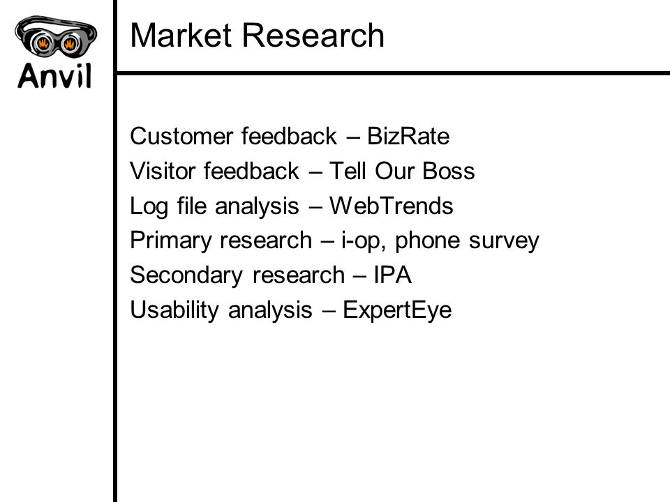 Market Research Customer feedback – BizRate Visitor feedback – Tell Our Boss Log file analysis – WebTrends Primary research – i-op, phone survey Secon