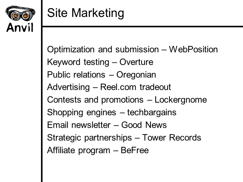 Site Marketing Optimization and submission – WebPosition Keyword testing – Overture Public relations – Oregonian Advertising – Reel.com tradeout Contests and promotions – Lockergnome Shopping engines – techbargains Email newsletter – Good News Strategic partnerships – Tower Records Affiliate program – BeFree