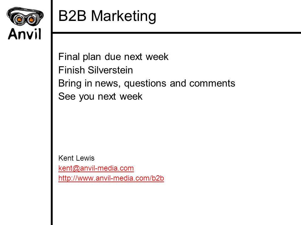 B2B Marketing Final plan due next week Finish Silverstein Bring in news, questions and comments See you next week Kent Lewis kent@anvil-media.com http