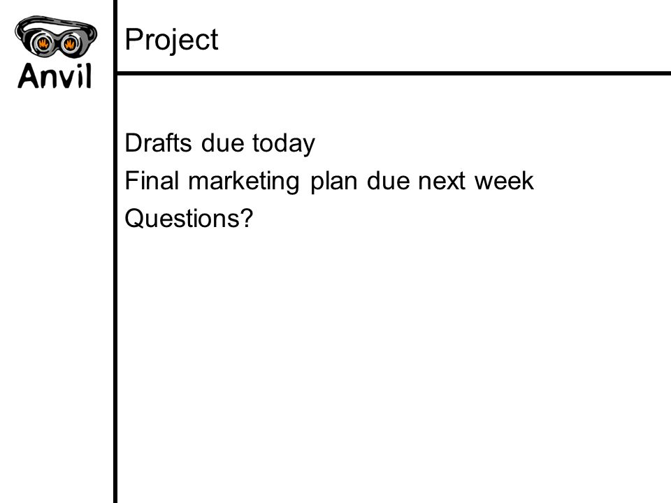 Project Drafts due today Final marketing plan due next week Questions?