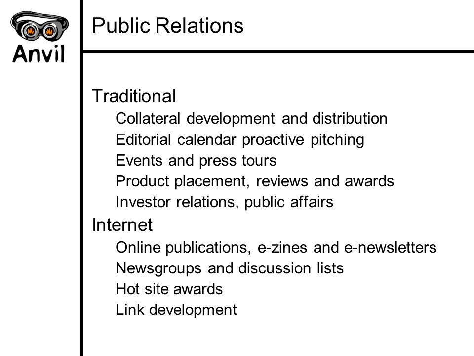Public Relations Traditional Collateral development and distribution Editorial calendar proactive pitching Events and press tours Product placement, reviews and awards Investor relations, public affairs Internet Online publications, e-zines and e-newsletters Newsgroups and discussion lists Hot site awards Link development