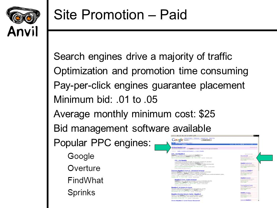 Site Promotion – Paid Search engines drive a majority of traffic Optimization and promotion time consuming Pay-per-click engines guarantee placement Minimum bid:.01 to.05 Average monthly minimum cost: $25 Bid management software available Popular PPC engines: Google Overture FindWhat Sprinks