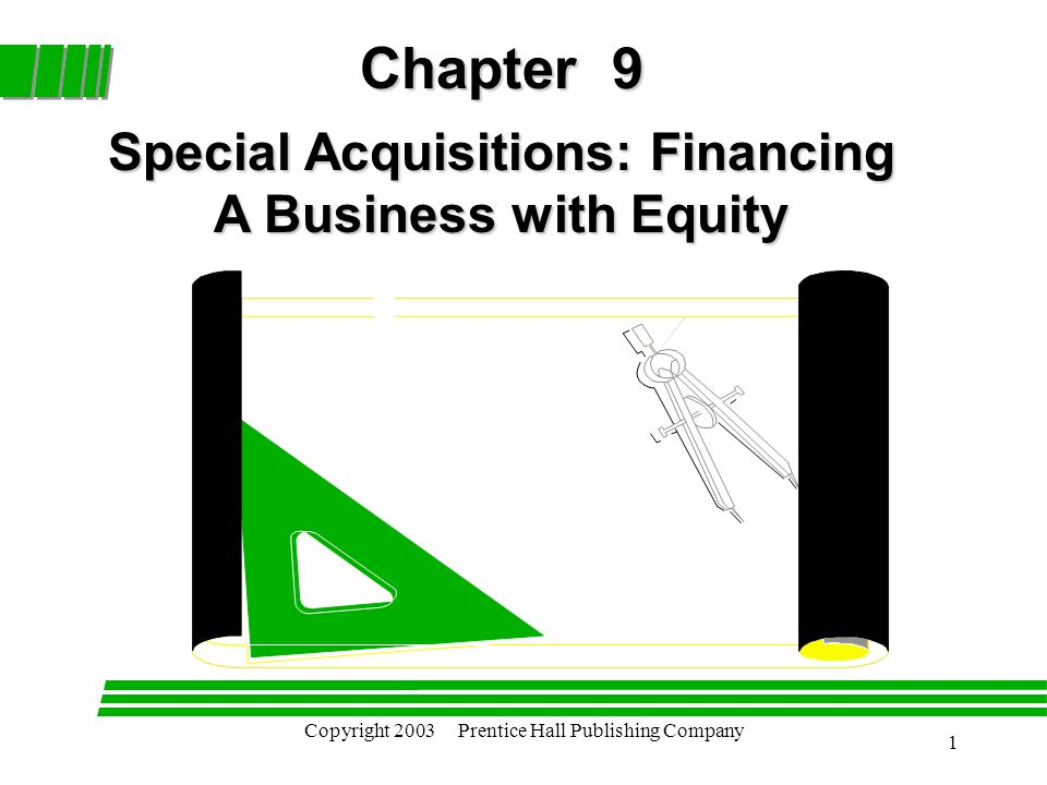 Copyright 2003 Prentice Hall Publishing Company 1 Chapter 9 Special Acquisitions: Financing A Business with Equity