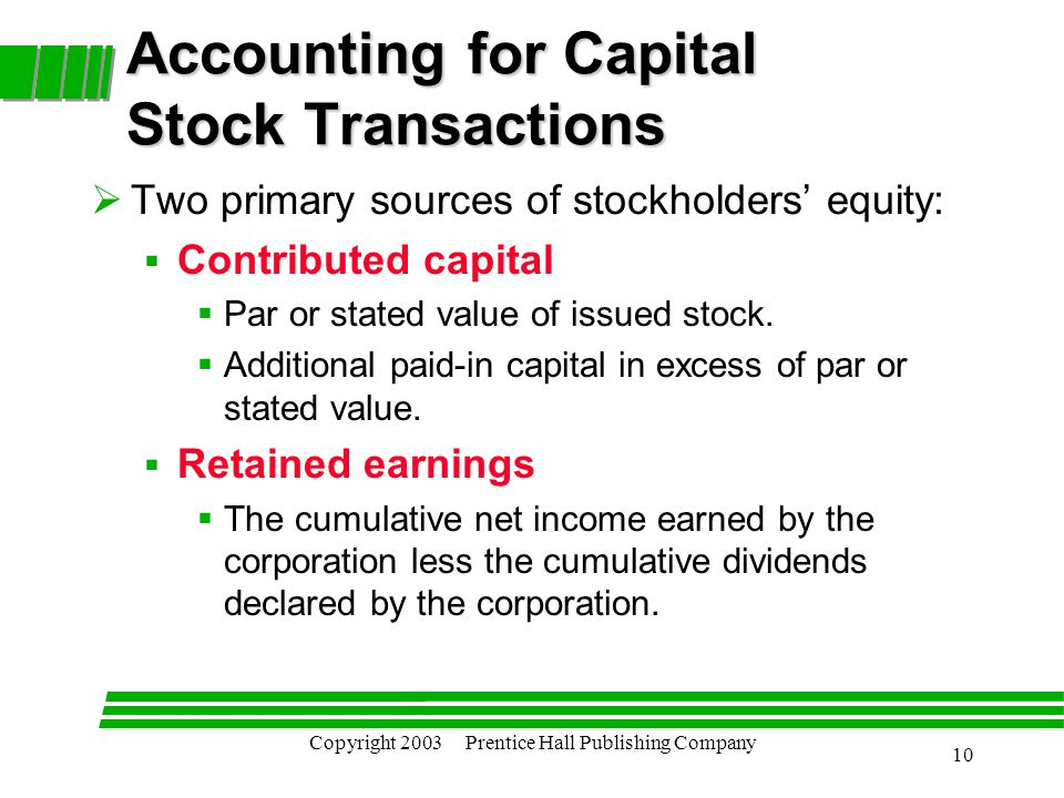 Copyright 2003 Prentice Hall Publishing Company 10 Accounting for Capital Stock Transactions  Two primary sources of stockholders' equity:  Contributed capital  Par or stated value of issued stock.