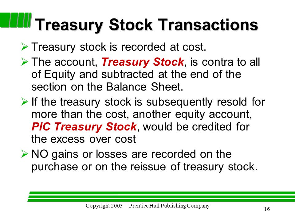 Copyright 2003 Prentice Hall Publishing Company 16 Treasury Stock Transactions  Treasury stock is recorded at cost.