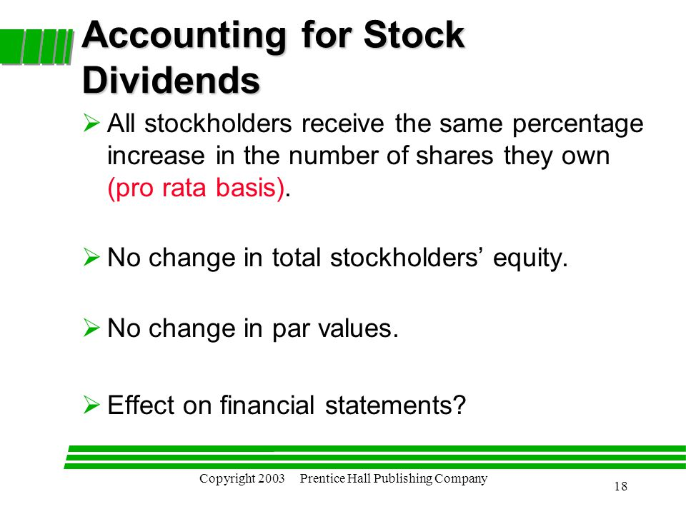 Copyright 2003 Prentice Hall Publishing Company 18 Accounting for Stock Dividends  All stockholders receive the same percentage increase in the number of shares they own (pro rata basis).