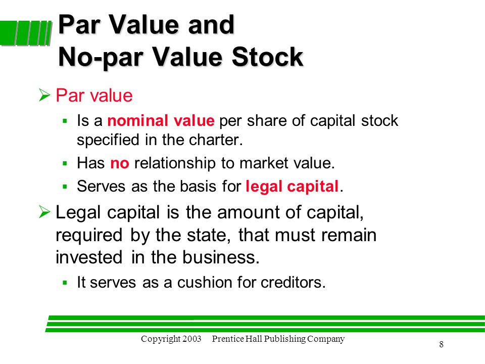 Copyright 2003 Prentice Hall Publishing Company 8 Par Value and No-par Value Stock  Par value  Is a nominal value per share of capital stock specified in the charter.