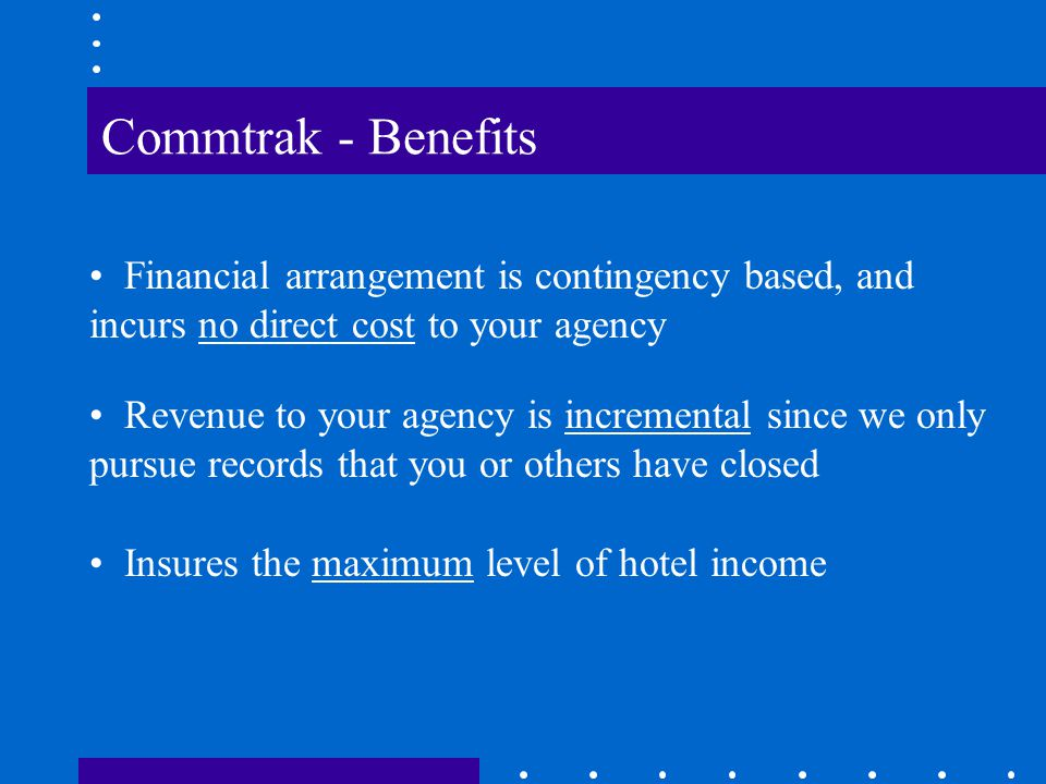Commtrak Services Accurate posting to your file of all hotel responses Repetitive pursuit of unanswered bills for up to 24 months Delivery of quarterly reconciliation file and $ check for recovery share