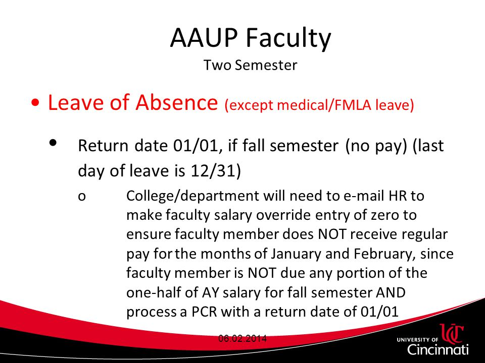 AAUP Faculty Two Semester Leave of Absence (except medical/FMLA leave)  Return date 01/01, if fall semester (no pay) (last day of leave is 12/31) oCollege/department will need to e-mail HR to make faculty salary override entry of zero to ensurefaculty member does NOT receive regular pay forthe months of January and February, since faculty member is NOT due any portion of the one-half of AY salary for fall semester AND process a PCR with a return date of 01/01 06.02.2014