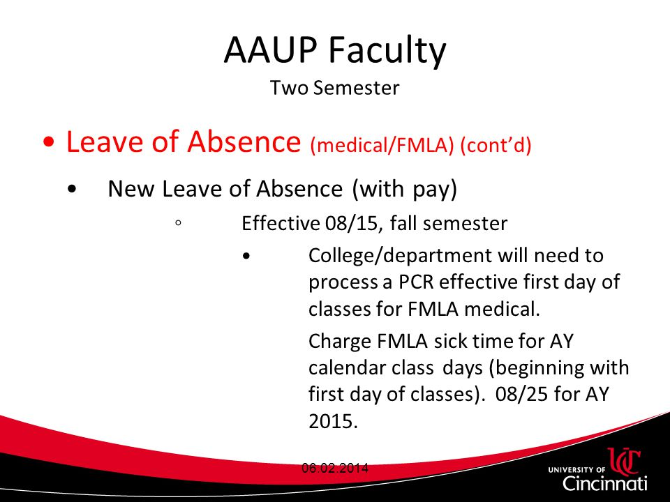 AAUP Faculty Two Semester Leave of Absence (medical/FMLA) (cont'd) New Leave of Absence (with pay) ◦Effective 08/15, fall semester College/department will need to process a PCR effective first day of classes for FMLA medical.
