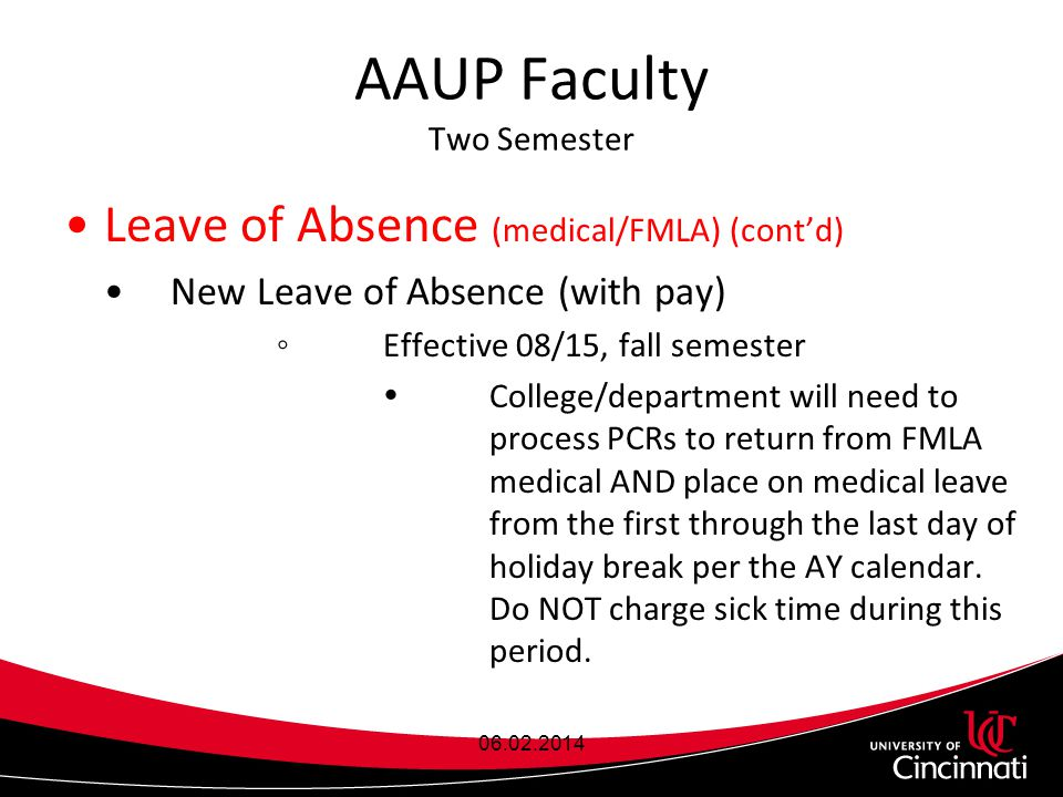 AAUP Faculty Two Semester Leave of Absence (medical/FMLA) (cont'd) New Leave of Absence (with pay) ◦Effective 08/15, fall semester  College/department will need to process PCRs to return from FMLA medical AND place on medical leave from the first through the last day of holiday break per the AY calendar.