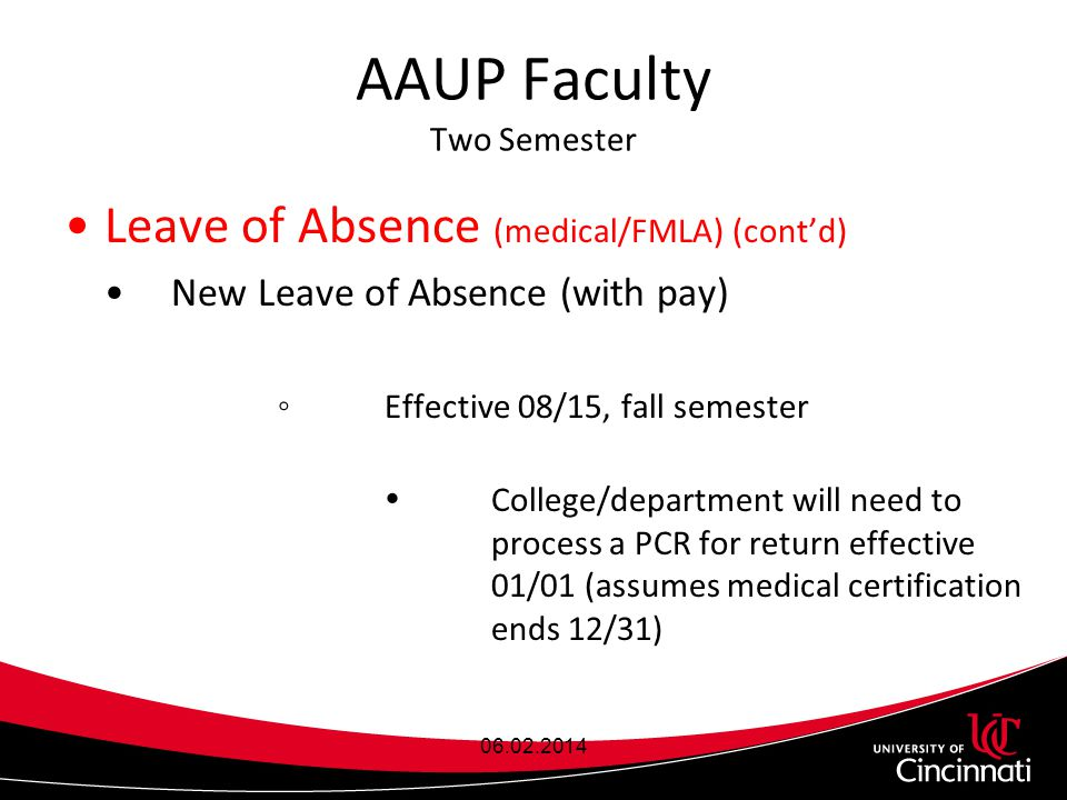 AAUP Faculty Two Semester Leave of Absence (medical/FMLA) (cont'd) New Leave of Absence (with pay) ◦Effective 08/15, fall semester  College/department will need to process a PCR for return effective 01/01 (assumes medical certification ends 12/31) 06.02.2014