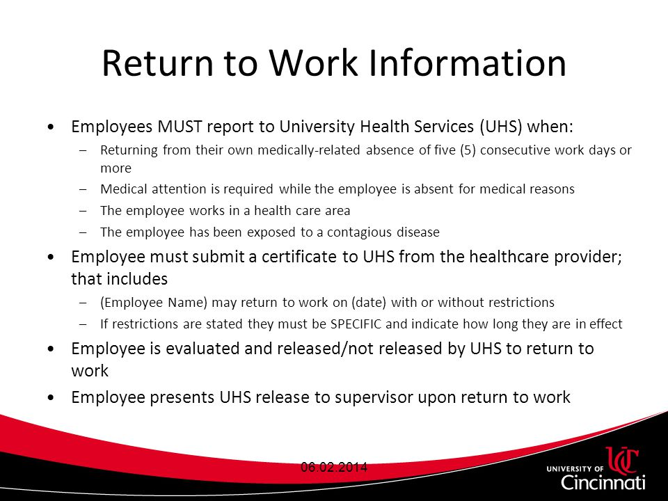 Return to Work Information Employees MUST report to University Health Services (UHS) when: –Returning from their own medically-related absence of five (5) consecutive work days or more –Medical attention is required while the employee is absent for medical reasons –The employee works in a health care area –The employee has been exposed to a contagious disease Employee must submit a certificate to UHS from the healthcare provider; that includes –(Employee Name) may return to work on (date) with or without restrictions –If restrictions are stated they must be SPECIFIC and indicate how long they are in effect Employee is evaluated and released/not released by UHS to return to work Employee presents UHS release to supervisor upon return to work 06.02.2014