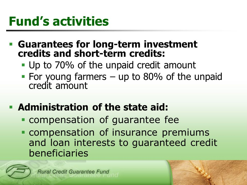  Guarantees for long-term investment credits and short-term credits:  Up to 70% of the unpaid credit amount  For young farmers – up to 80% of the unpaid credit amount  Administration of the state aid:  compensation of guarantee fee  compensation of insurance premiums and loan interests to guaranteed credit beneficiaries Fund's activities