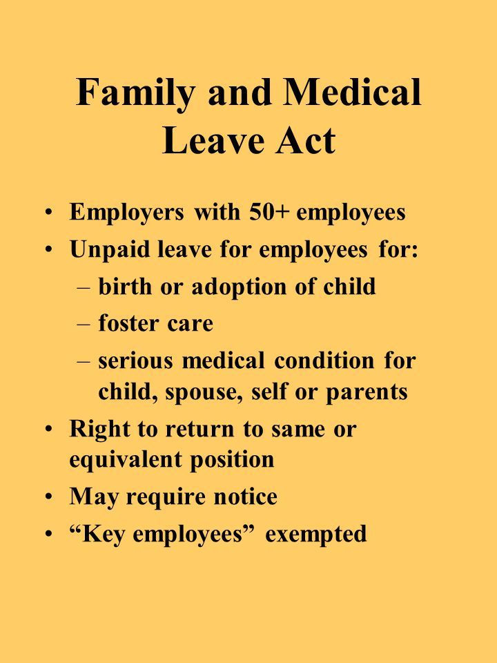 Family and Medical Leave Act Employers with 50+ employees Unpaid leave for employees for: –birth or adoption of child –foster care –serious medical co