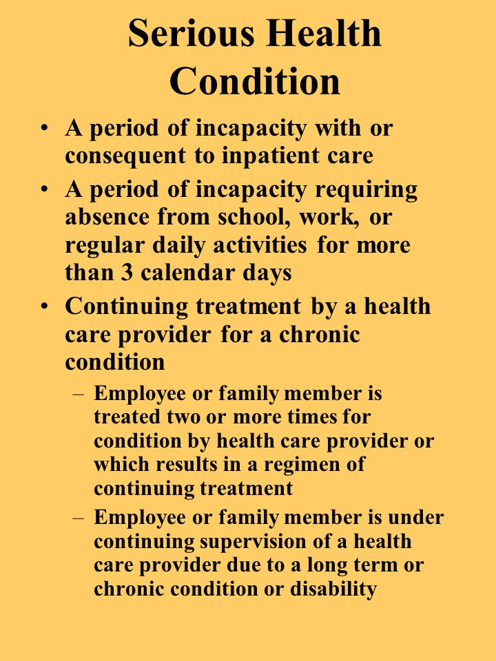 Serious Health Condition A period of incapacity with or consequent to inpatient care A period of incapacity requiring absence from school, work, or re