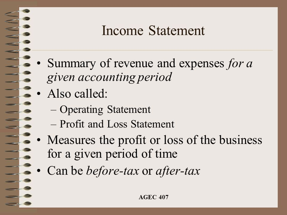 AGEC 407 Income Statement Summary of revenue and expenses for a given accounting period Also called: –Operating Statement –Profit and Loss Statement Measures the profit or loss of the business for a given period of time Can be before-tax or after-tax
