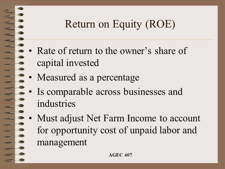 AGEC 407 Return on Equity (ROE) Rate of return to the owner's share of capital invested Measured as a percentage Is comparable across businesses and industries Must adjust Net Farm Income to account for opportunity cost of unpaid labor and management