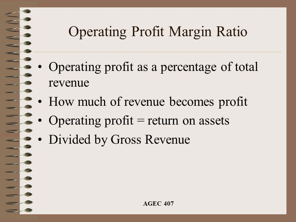 AGEC 407 Operating Profit Margin Ratio Operating profit as a percentage of total revenue How much of revenue becomes profit Operating profit = return on assets Divided by Gross Revenue
