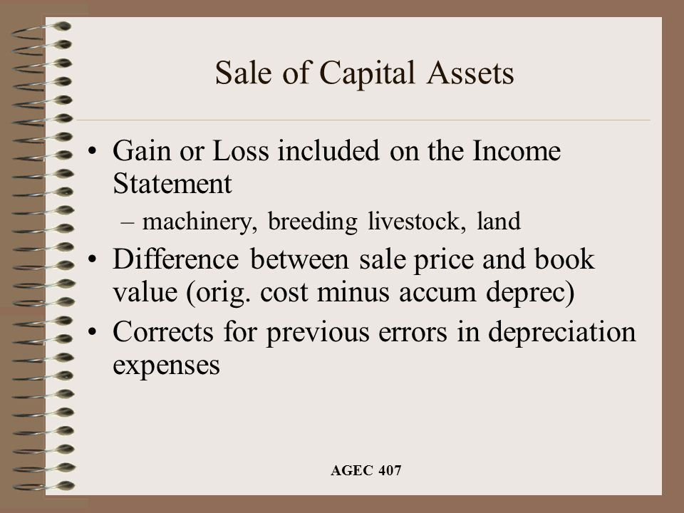 AGEC 407 Sale of Capital Assets Gain or Loss included on the Income Statement –machinery, breeding livestock, land Difference between sale price and b