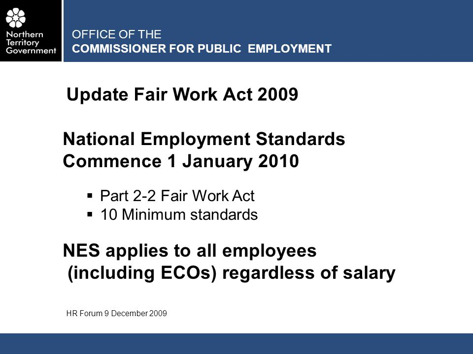 OFFICE OF THE COMMISSIONER FOR PUBLIC EMPLOYMENT Update Fair Work Act 2009 HR Forum 9 December 2009 National Employment Standards Commence 1 January 2