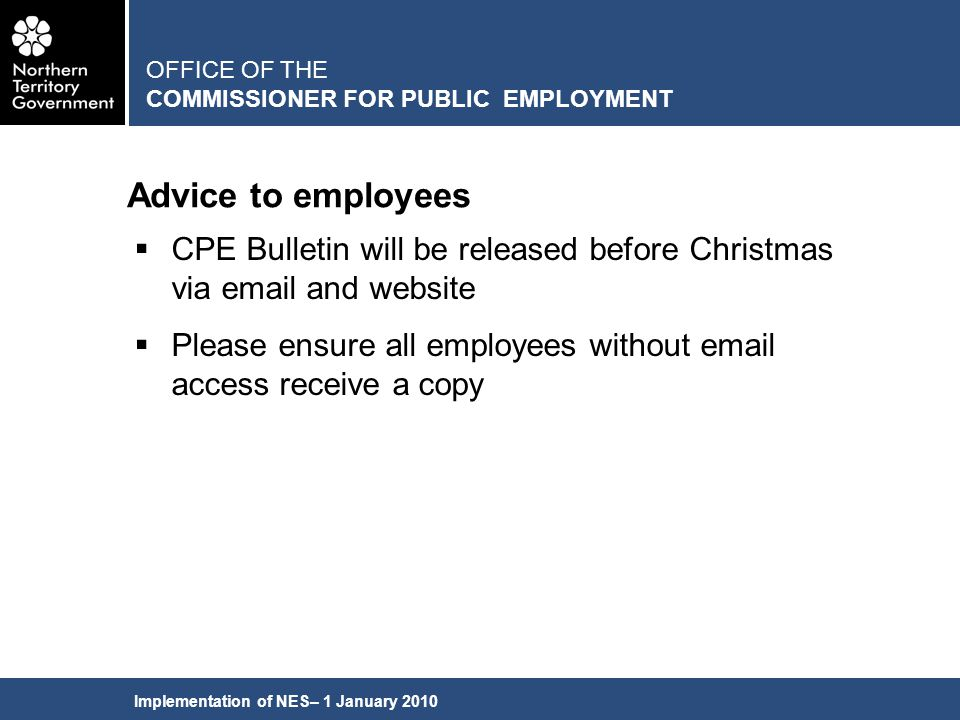 Implementation of NES– 1 January 2010 Advice to employees OFFICE OF THE COMMISSIONER FOR PUBLIC EMPLOYMENT  CPE Bulletin will be released before Christmas via email and website  Please ensure all employees without email access receive a copy