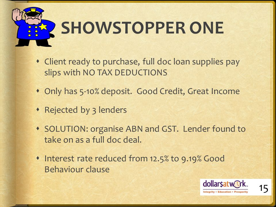 SHOWSTOPPER ONE  Client ready to purchase, full doc loan supplies pay slips with NO TAX DEDUCTIONS  Only has 5-10% deposit.