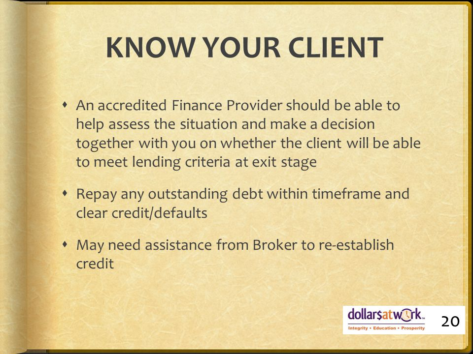 KNOW YOUR CLIENT  An accredited Finance Provider should be able to help assess the situation and make a decision together with you on whether the client will be able to meet lending criteria at exit stage  Repay any outstanding debt within timeframe and clear credit/defaults  May need assistance from Broker to re-establish credit 20