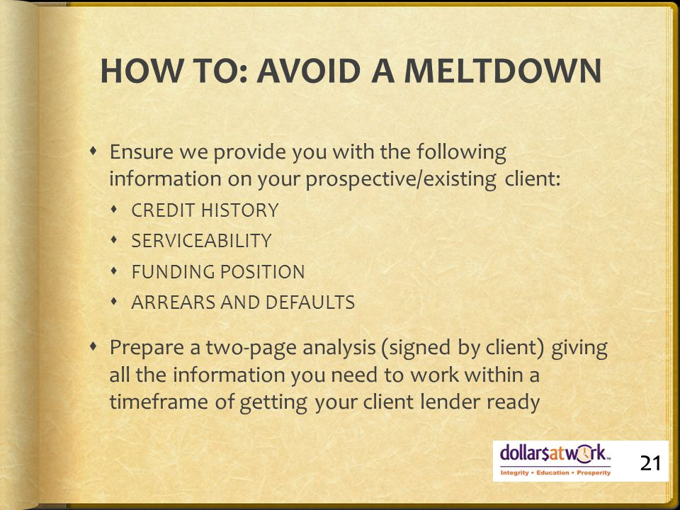 HOW TO: AVOID A MELTDOWN  Ensure we provide you with the following information on your prospective/existing client:  CREDIT HISTORY  SERVICEABILITY  FUNDING POSITION  ARREARS AND DEFAULTS  Prepare a two-page analysis (signed by client) giving all the information you need to work within a timeframe of getting your client lender ready 21