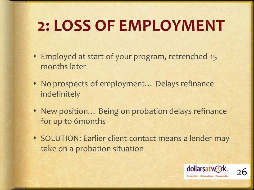 2: LOSS OF EMPLOYMENT  Employed at start of your program, retrenched 15 months later  No prospects of employment… Delays refinance indefinitely  New position… Being on probation delays refinance for up to 6months  SOLUTION: Earlier client contact means a lender may take on a probation situation 26