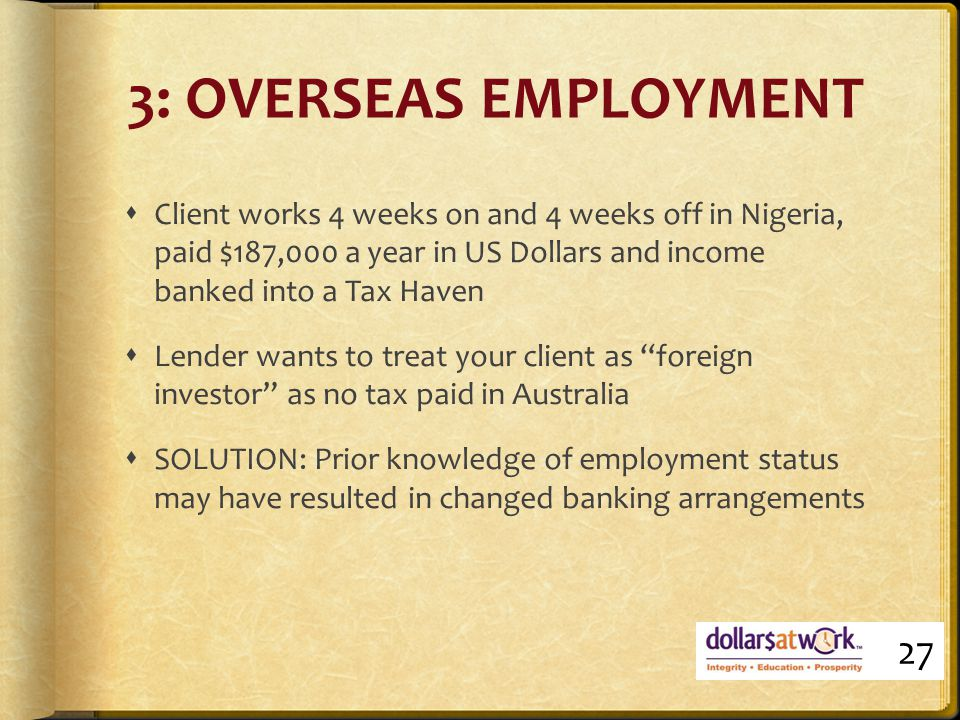 3: OVERSEAS EMPLOYMENT  Client works 4 weeks on and 4 weeks off in Nigeria, paid $187,000 a year in US Dollars and income banked into a Tax Haven  Lender wants to treat your client as foreign investor as no tax paid in Australia  SOLUTION: Prior knowledge of employment status may have resulted in changed banking arrangements 27