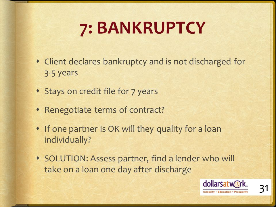 7: BANKRUPTCY  Client declares bankruptcy and is not discharged for 3-5 years  Stays on credit file for 7 years  Renegotiate terms of contract.