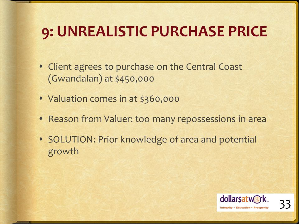9: UNREALISTIC PURCHASE PRICE  Client agrees to purchase on the Central Coast (Gwandalan) at $450,000  Valuation comes in at $360,000  Reason from Valuer: too many repossessions in area  SOLUTION: Prior knowledge of area and potential growth 33
