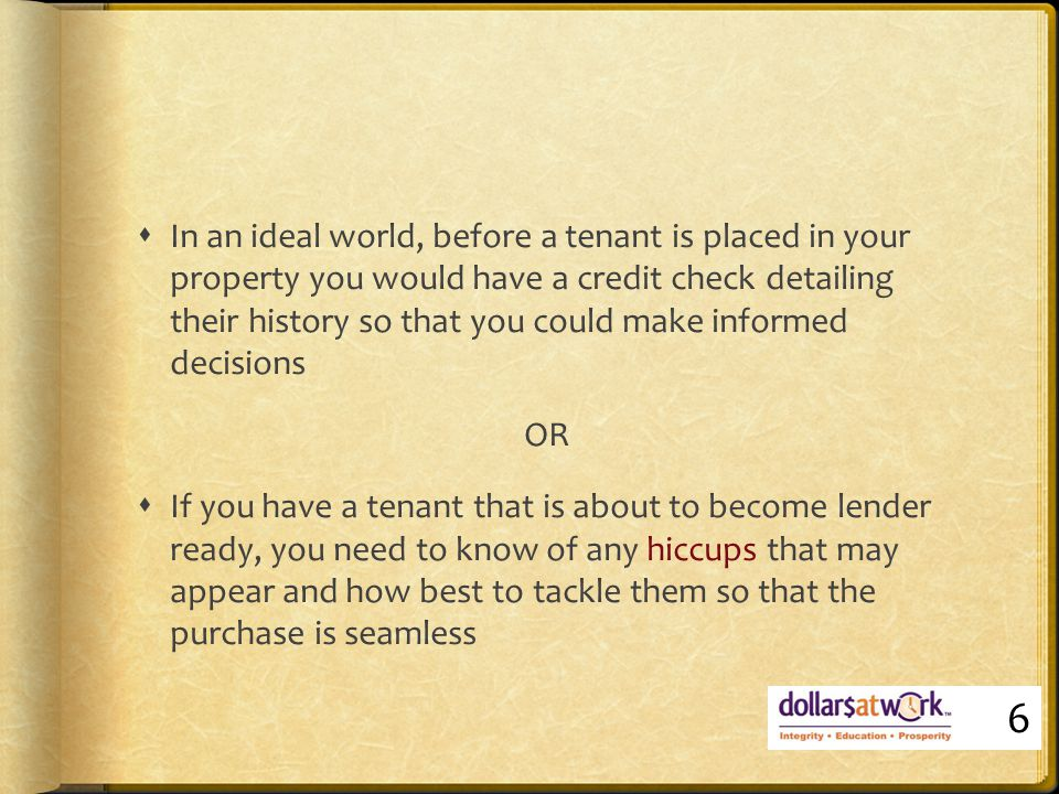 DAW HELPS  Debt is challenged by borrower  Creditor will not remove until paid  Client then works with a credit provider to have debt removed, reduced, or arranges payment  Negotiation of reduced pay out figure in return for removal of default/judgment  Debt stays on credit report for 5-7 years  Bankrupt discharged remains on report for 7 years 7