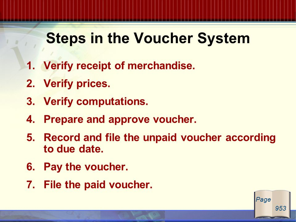 Steps in the Voucher System 1.Verify receipt of merchandise. 2.Verify prices. 3.Verify computations. 4.Prepare and approve voucher. 5.Record and file
