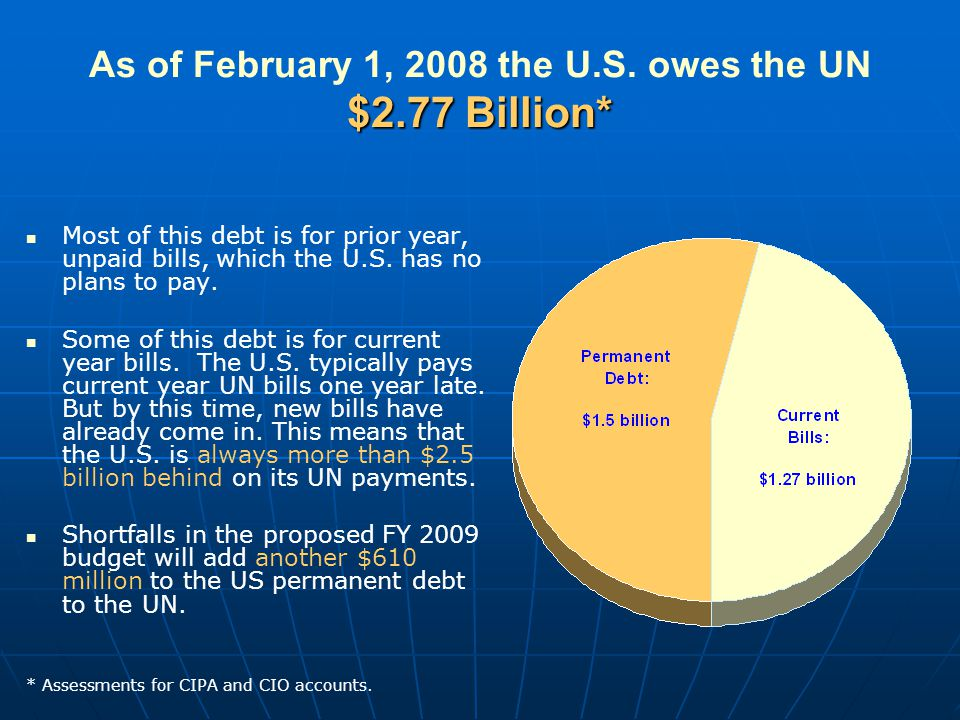 $2.77 Billion* As of February 1, 2008 the U.S. owes the UN $2.77 Billion* Most of this debt is for prior year, unpaid bills, which the U.S. has no pla