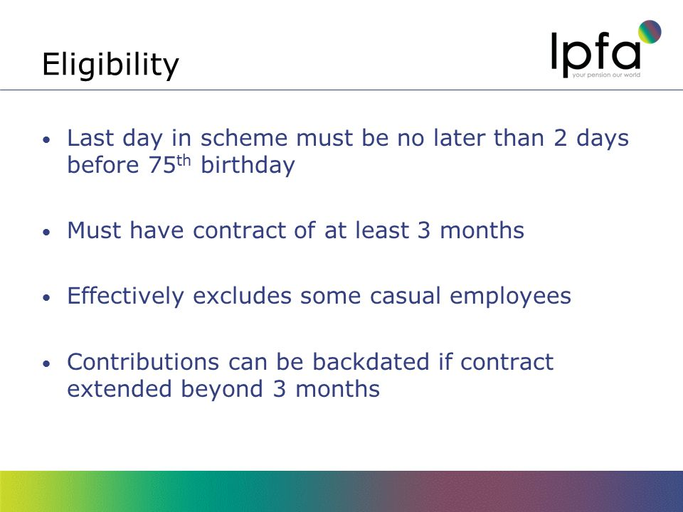 Eligibility Last day in scheme must be no later than 2 days before 75 th birthday Must have contract of at least 3 months Effectively excludes some casual employees Contributions can be backdated if contract extended beyond 3 months