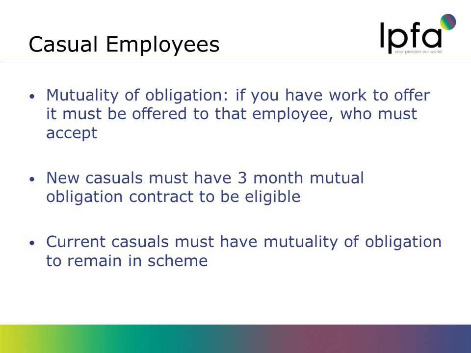 Casual Employees Mutuality of obligation: if you have work to offer it must be offered to that employee, who must accept New casuals must have 3 month mutual obligation contract to be eligible Current casuals must have mutuality of obligation to remain in scheme