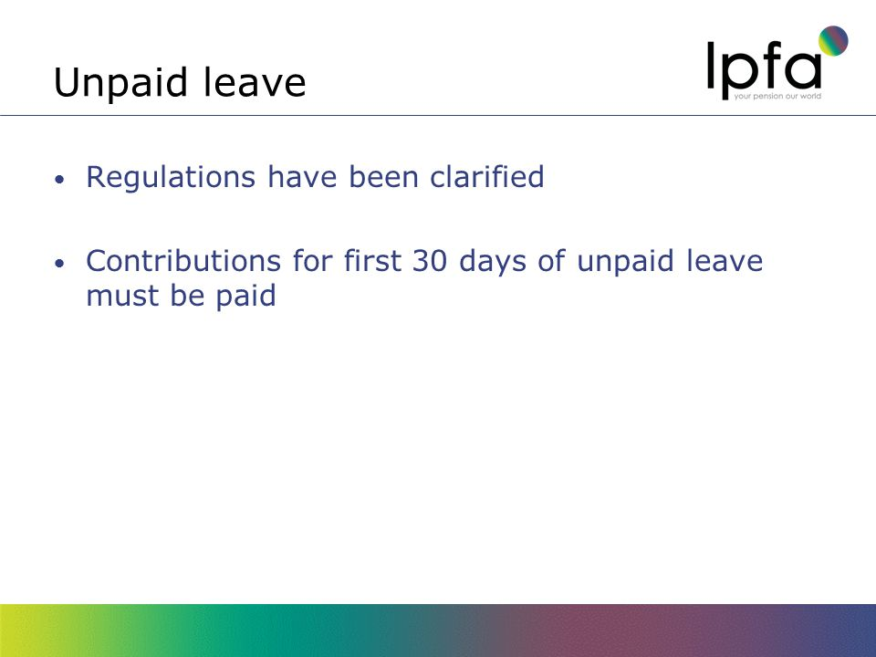 Unpaid leave Regulations have been clarified Contributions for first 30 days of unpaid leave must be paid