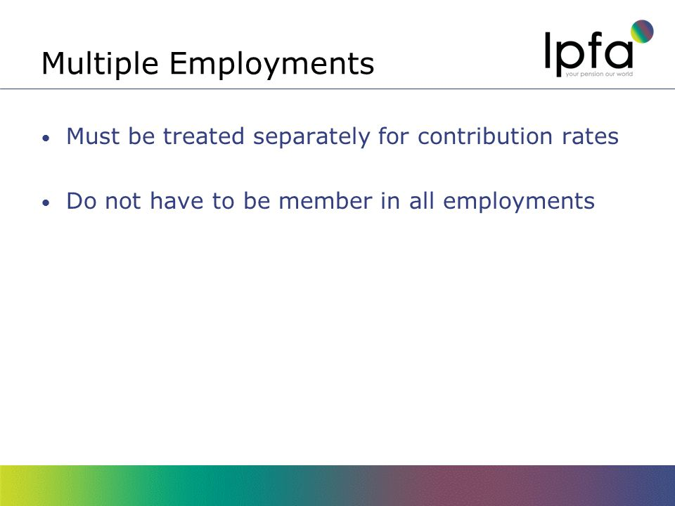 Multiple Employments Must be treated separately for contribution rates Do not have to be member in all employments