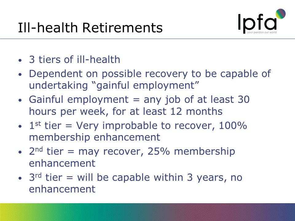Ill-health Retirements 3 tiers of ill-health Dependent on possible recovery to be capable of undertaking gainful employment Gainful employment = any job of at least 30 hours per week, for at least 12 months 1 st tier = Very improbable to recover, 100% membership enhancement 2 nd tier = may recover, 25% membership enhancement 3 rd tier = will be capable within 3 years, no enhancement