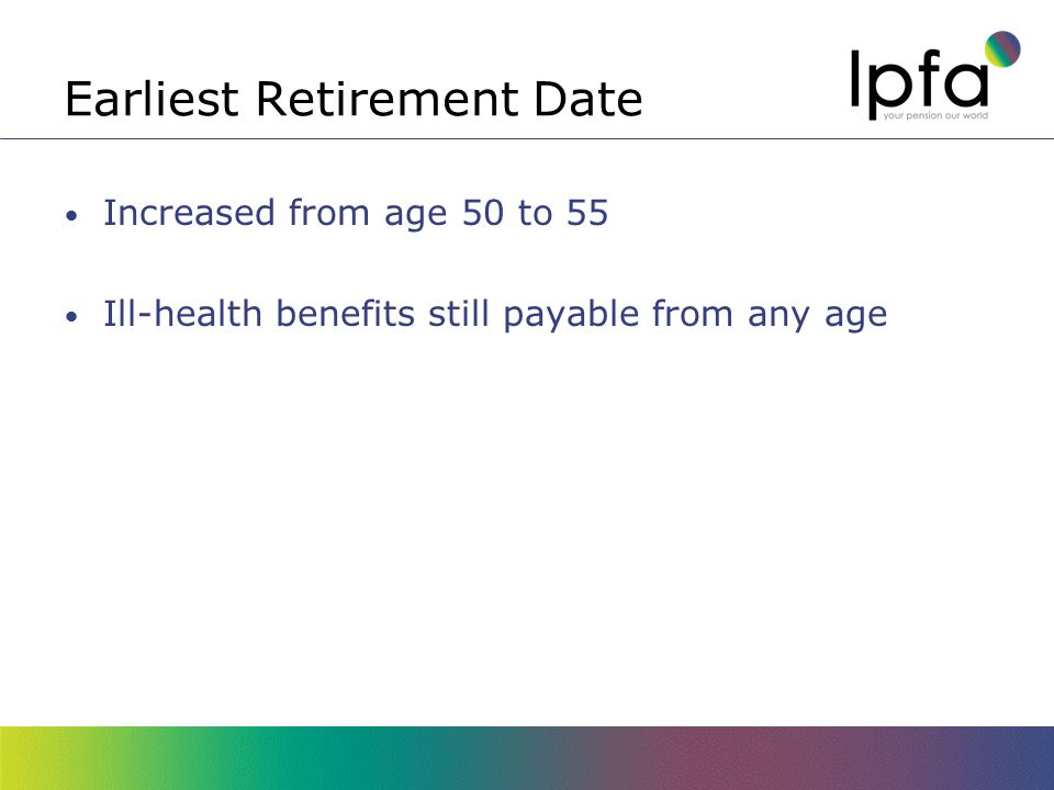 Earliest Retirement Date Increased from age 50 to 55 Ill-health benefits still payable from any age