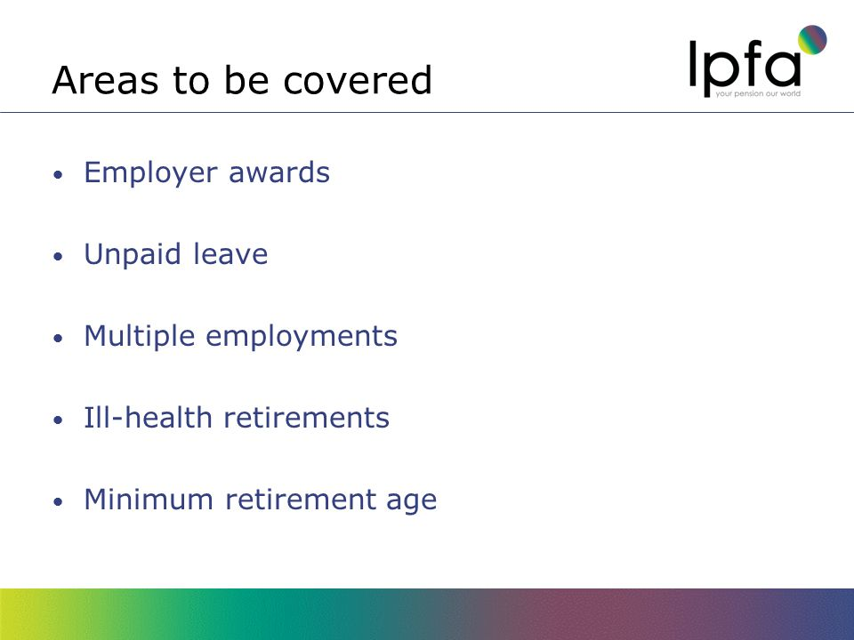Areas to be covered Employer awards Unpaid leave Multiple employments Ill-health retirements Minimum retirement age